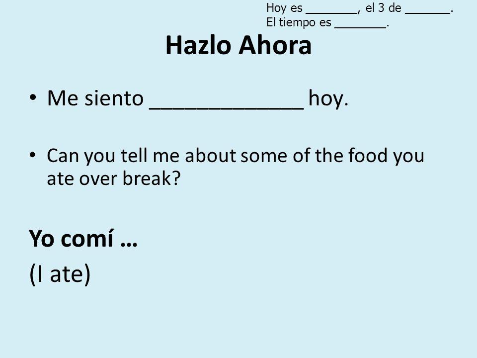 Hazlo Ahora Me siento _____________ hoy. Can you tell me about some of the food you ate over break? Yo comí … (I ate) Hoy es ________, el 3 de _______