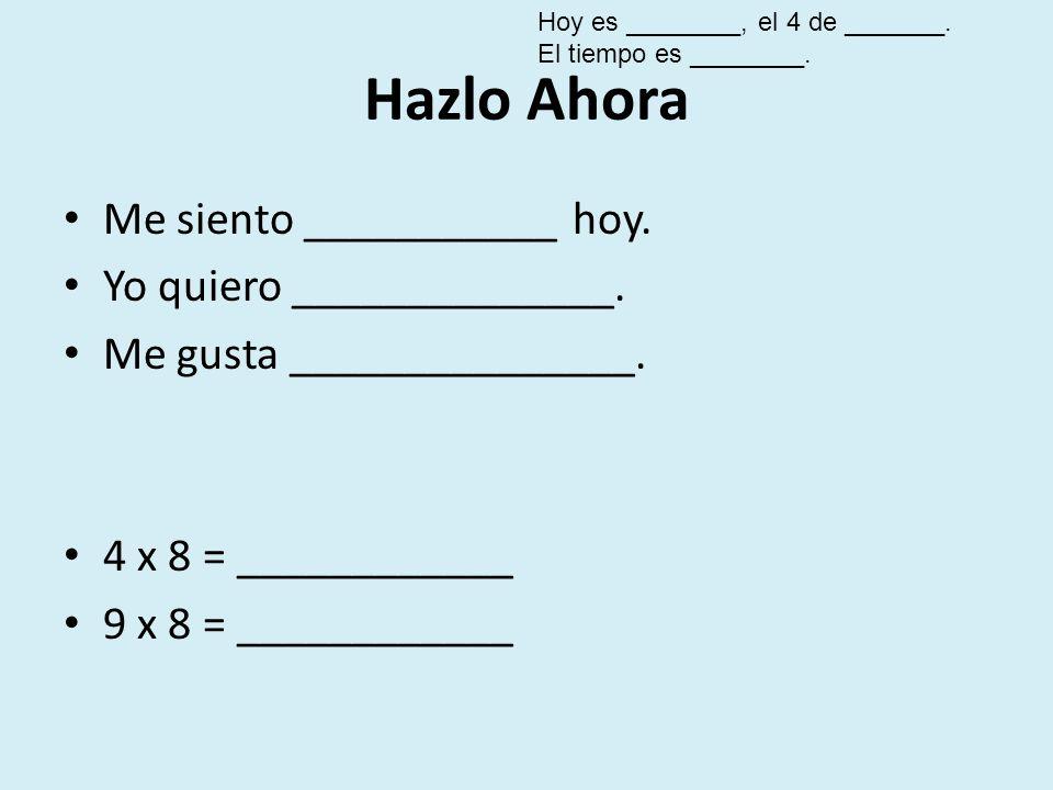 Hazlo Ahora Me siento ___________ hoy. Yo quiero ______________. Me gusta _______________. 4 x 8 = ____________ 9 x 8 = ____________ Hoy es ________,