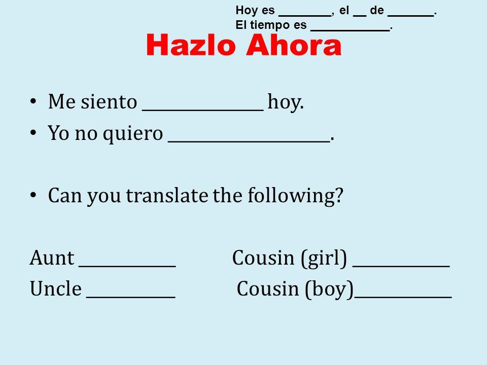 Hazlo Ahora Me siento _______________ hoy. Yo no quiero ____________________. Can you translate the following? Aunt ____________ Cousin (girl) _______