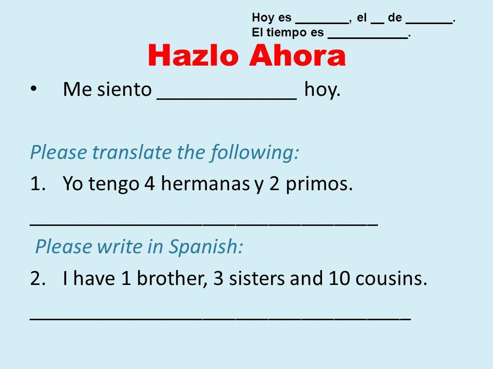 Hazlo Ahora Me siento _____________ hoy. Please translate the following: 1.Yo tengo 4 hermanas y 2 primos. ________________________________ Please wri
