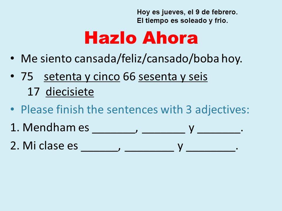 Hazlo Ahora Me siento cansada/feliz/cansado/boba hoy. 75 setenta y cinco66 sesenta y seis 17 diecisiete Please finish the sentences with 3 adjectives: