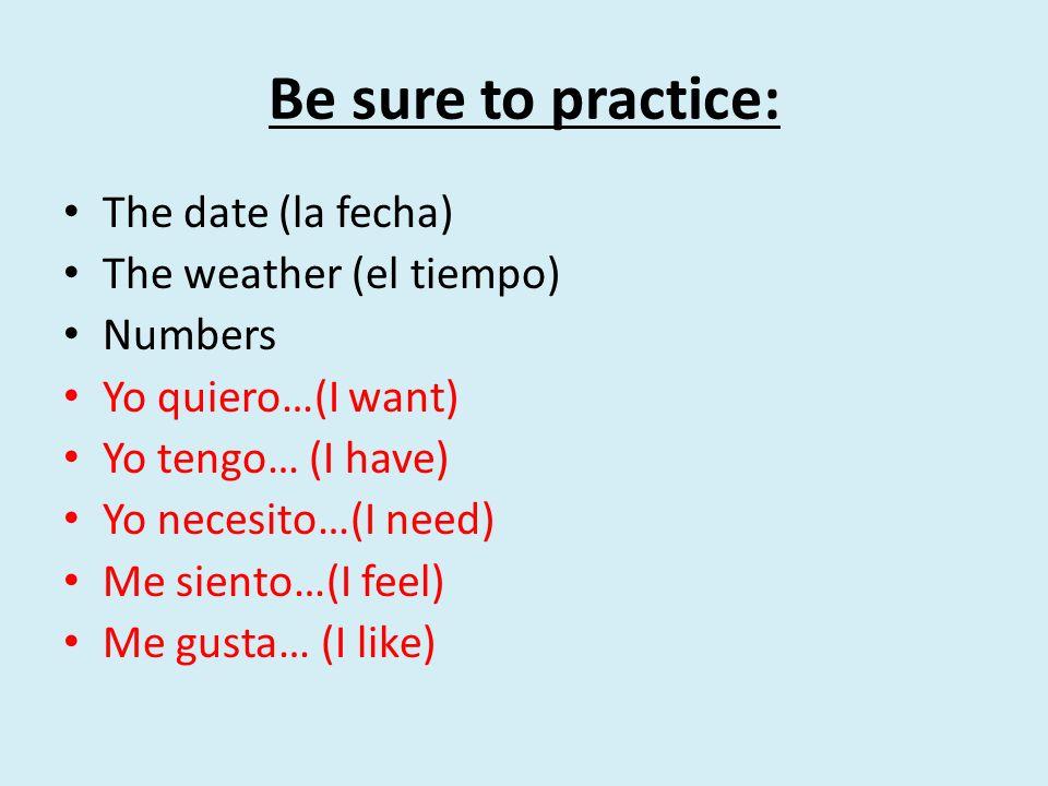 Be sure to practice: The date (la fecha) The weather (el tiempo) Numbers Yo quiero…(I want) Yo tengo… (I have) Yo necesito…(I need) Me siento…(I feel)