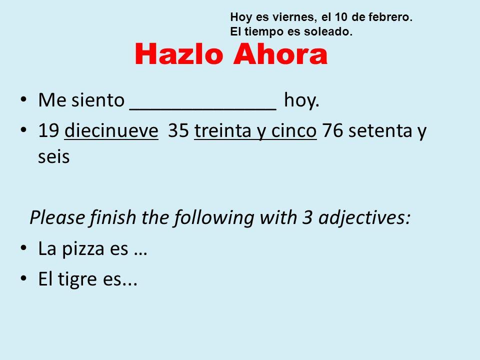 Hazlo Ahora Me siento ______________ hoy. 19 diecinueve 35 treinta y cinco 76 setenta y seis Please finish the following with 3 adjectives: La pizza e