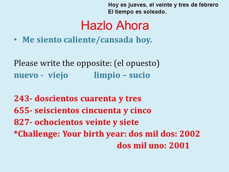 Me siento caliente/cansada hoy. Please write the opposite: (el opuesto) nuevo - viejolimpio – sucio 243- doscientos cuarenta y tres 655- seiscientos c