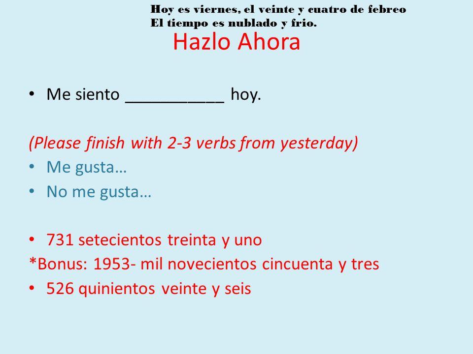 Me siento ___________ hoy. (Please finish with 2-3 verbs from yesterday) Me gusta… No me gusta… 731 setecientos treinta y uno *Bonus: 1953- mil noveci