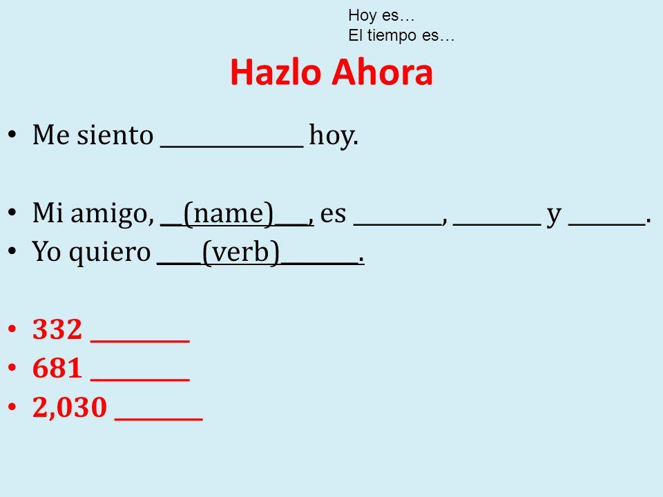 Hazlo Ahora Me siento _____________ hoy. Mi amigo, __(name)___, es ________, ________ y _______. Yo quiero ____(verb)_______. 332 _________ 681 ______