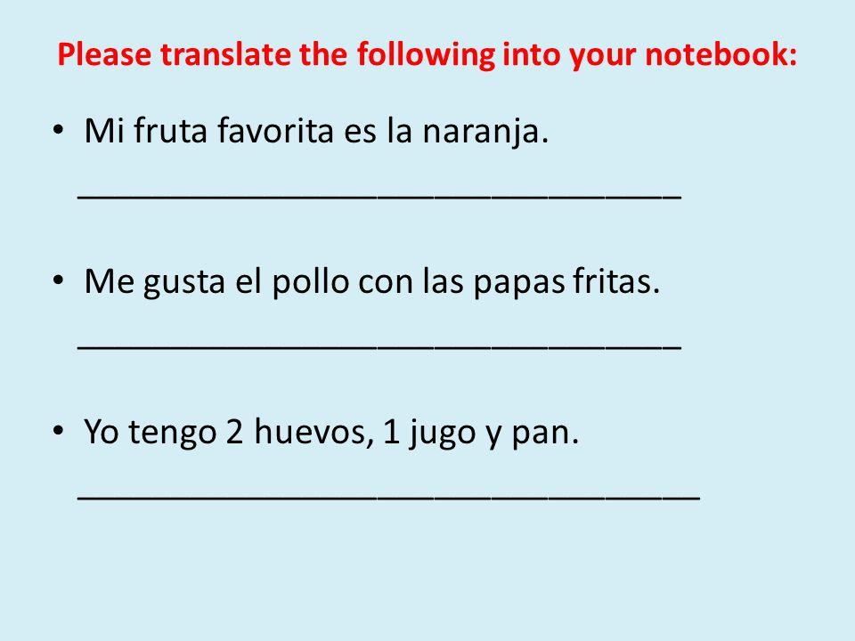 Please translate the following into your notebook: Mi fruta favorita es la naranja. ________________________________ Me gusta el pollo con las papas f