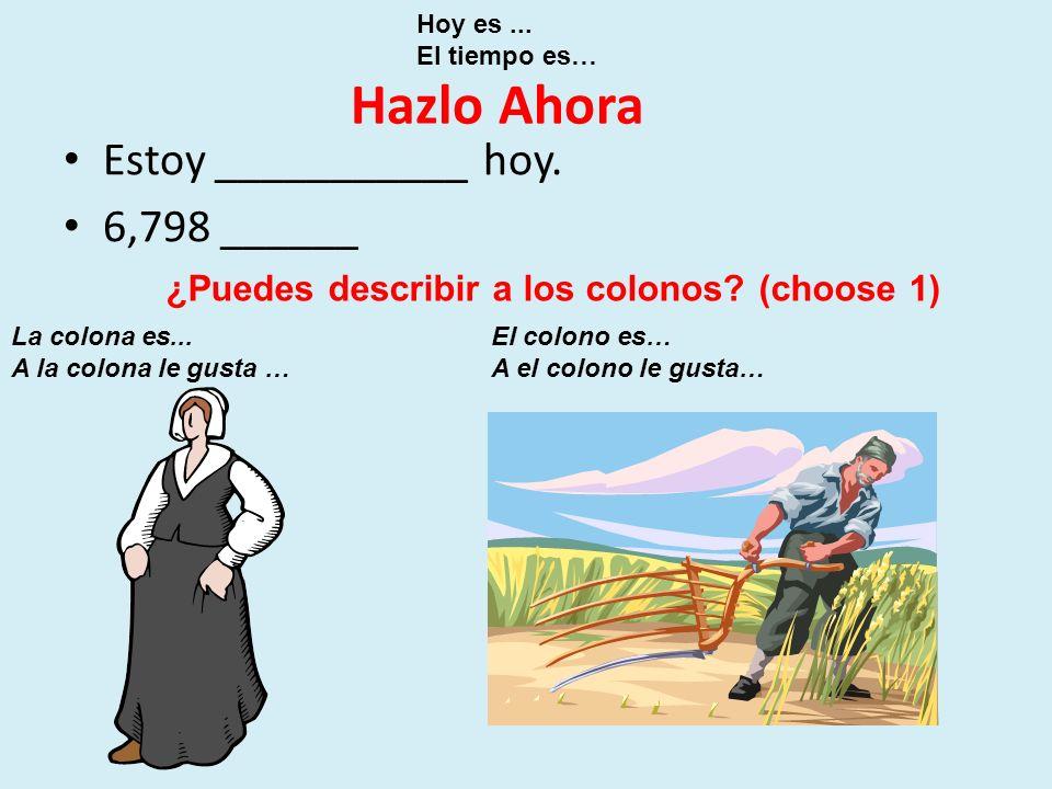 Hazlo Ahora Estoy ___________ hoy. 6,798 ______ Hoy es... El tiempo es… ¿Puedes describir a los colonos? (choose 1) La colona es... A la colona le gus