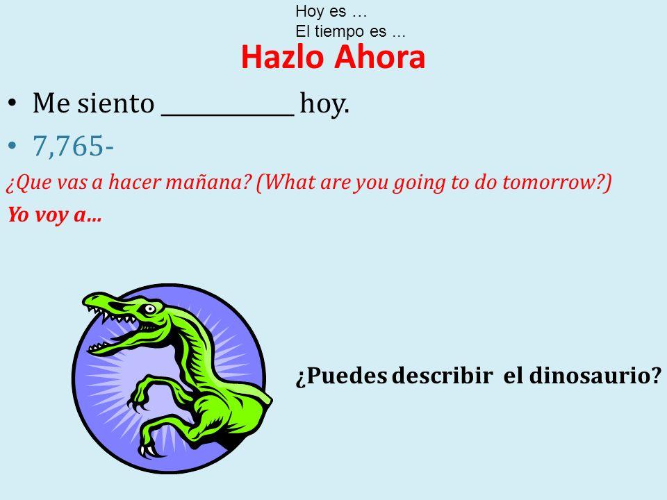 Hazlo Ahora Me siento ____________ hoy. 7,765- ¿Que vas a hacer mañana? (What are you going to do tomorrow?) Yo voy a… Hoy es … El tiempo es... ¿Puede