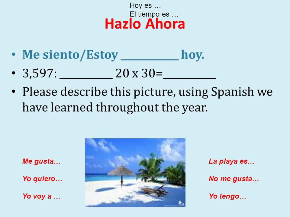 Hazlo Ahora Me siento/Estoy ____________ hoy. 3,597: ___________ 20 x 30=___________ Please describe this picture, using Spanish we have learned throu