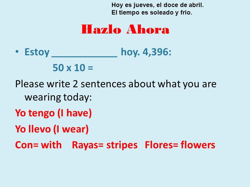 Hazlo Ahora Estoy ____________ hoy. 4,396: 50 x 10 = Please write 2 sentences about what you are wearing today: Yo tengo (I have) Yo llevo (I wear) Co