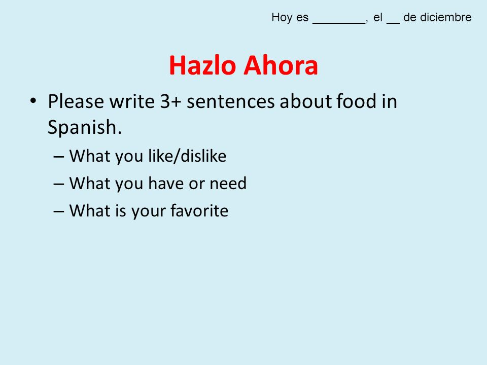 Hazlo Ahora Please write 3+ sentences about food in Spanish. – What you like/dislike – What you have or need – What is your favorite Hoy es ________,
