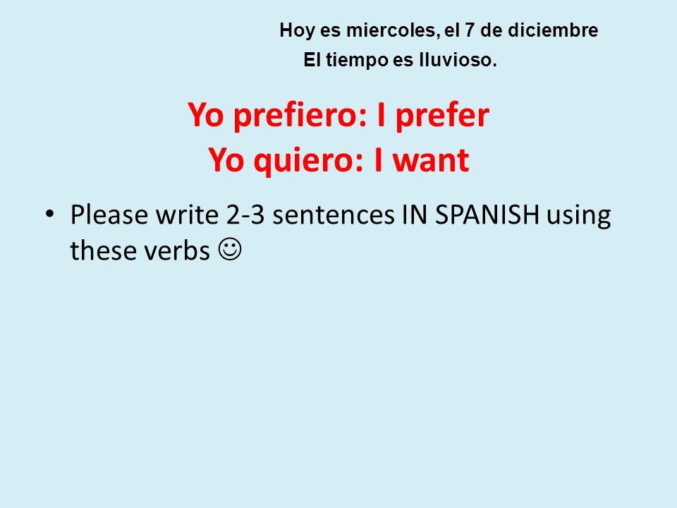 Yo prefiero: I prefer Yo quiero: I want Please write 2-3 sentences IN SPANISH using these verbs Hoy es miercoles, el 7 de diciembre El tiempo es lluvi