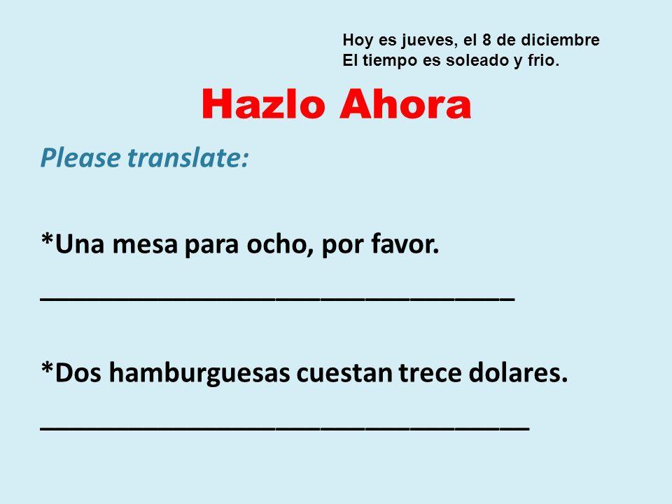 Hazlo Ahora Please translate: *Una mesa para ocho, por favor. ________________________________ *Dos hamburguesas cuestan trece dolares. ______________