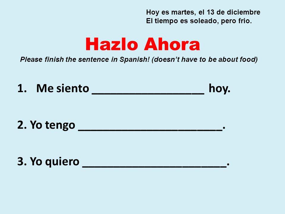 Hazlo Ahora 1.Me siento __________________ hoy. 2. Yo tengo _______________________. 3. Yo quiero _______________________. Hoy es martes, el 13 de dic