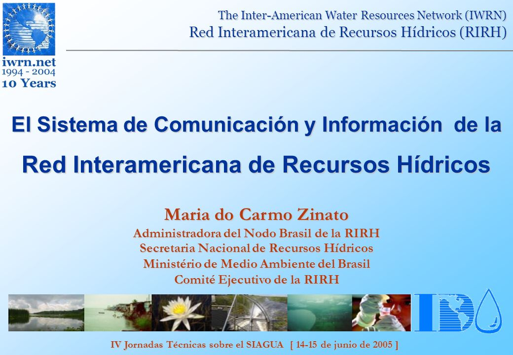 IV Jornadas Técnicas sobre el SIAGUA [ 14-15 de junio de 2005 ] The Inter-American Water Resources Network (IWRN) Red Interamericana de Recursos Hídricos (RIRH) El Sistema de Comunicación y Información de la Red Interamericana de Recursos Hídricos Maria do Carmo Zinato Administradora del Nodo Brasil de la RIRH Secretaria Nacional de Recursos Hídricos Ministério de Medio Ambiente del Brasil Comité Ejecutivo de la RIRH