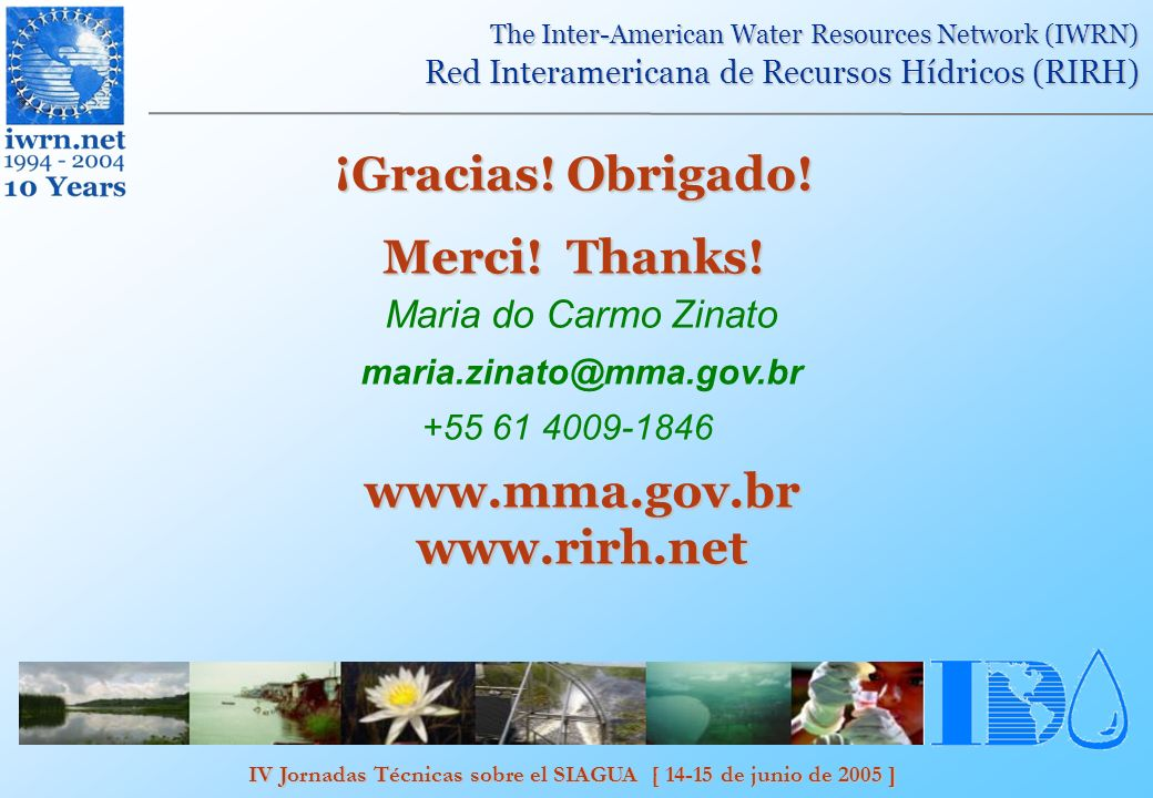 IV Jornadas Técnicas sobre el SIAGUA [ 14-15 de junio de 2005 ] The Inter-American Water Resources Network (IWRN) Red Interamericana de Recursos Hídricos (RIRH) ¡Gracias.