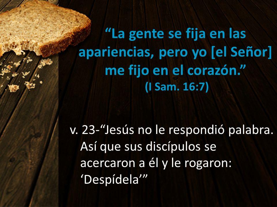 La gente se fija en las apariencias, pero yo [el Señor] me fijo en el corazón. (I Sam. 16:7) v. 23-Jesús no le respondió palabra. Así que sus discípul