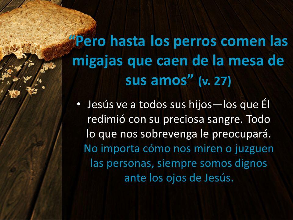 Pero hasta los perros comen las migajas que caen de la mesa de sus amos (v. 27) Jesús ve a todos sus hijoslos que Él redimió con su preciosa sangre. T