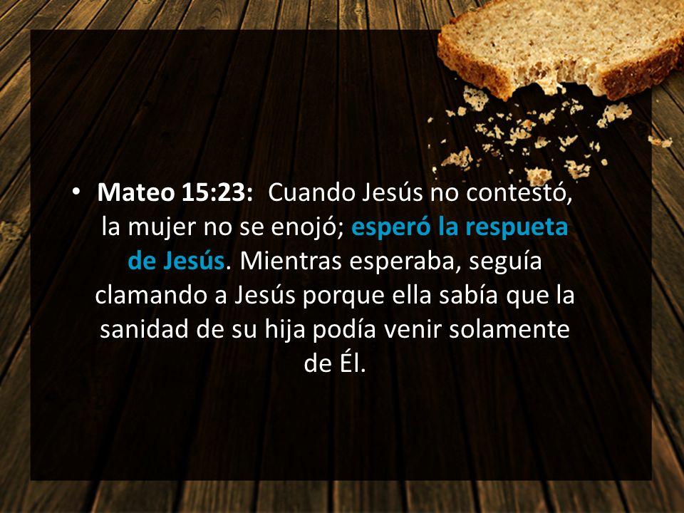 Mateo 15:23: Cuando Jesús no contestó, la mujer no se enojó; esperó la respueta de Jesús. Mientras esperaba, seguía clamando a Jesús porque ella sabía