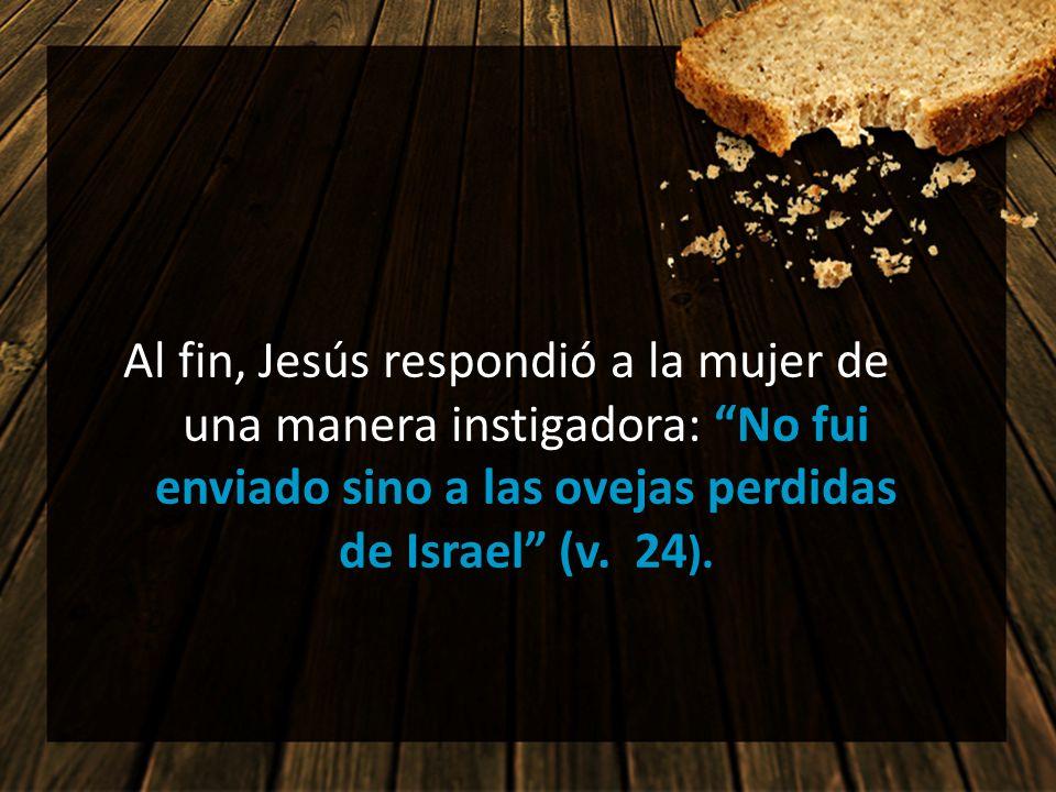Al fin, Jesús respondió a la mujer de una manera instigadora: No fui enviado sino a las ovejas perdidas de Israel (v. 24 ).