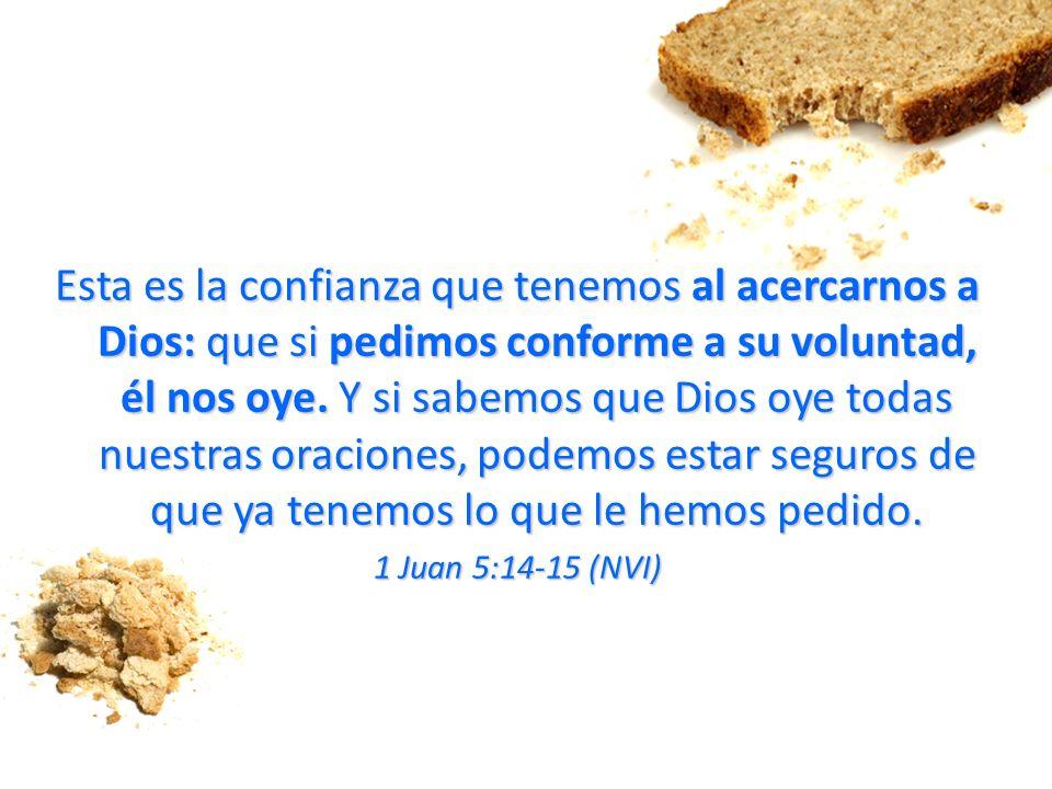Esta es la confianza que tenemos al acercarnos a Dios: que si pedimos conforme a su voluntad, él nos oye. Y si sabemos que Dios oye todas nuestras ora