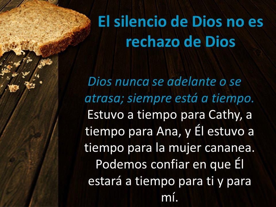 El silencio de Dios no es rechazo de Dios Dios nunca se adelante o se atrasa; siempre está a tiempo. Estuvo a tiempo para Cathy, a tiempo para Ana, y