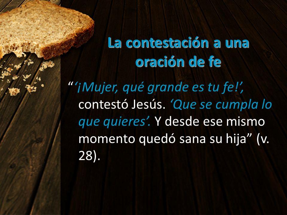La contestación a una oración de fe ¡Mujer, qué grande es tu fe!, contestó Jesús. Que se cumpla lo que quieres. Y desde ese mismo momento quedó sana s