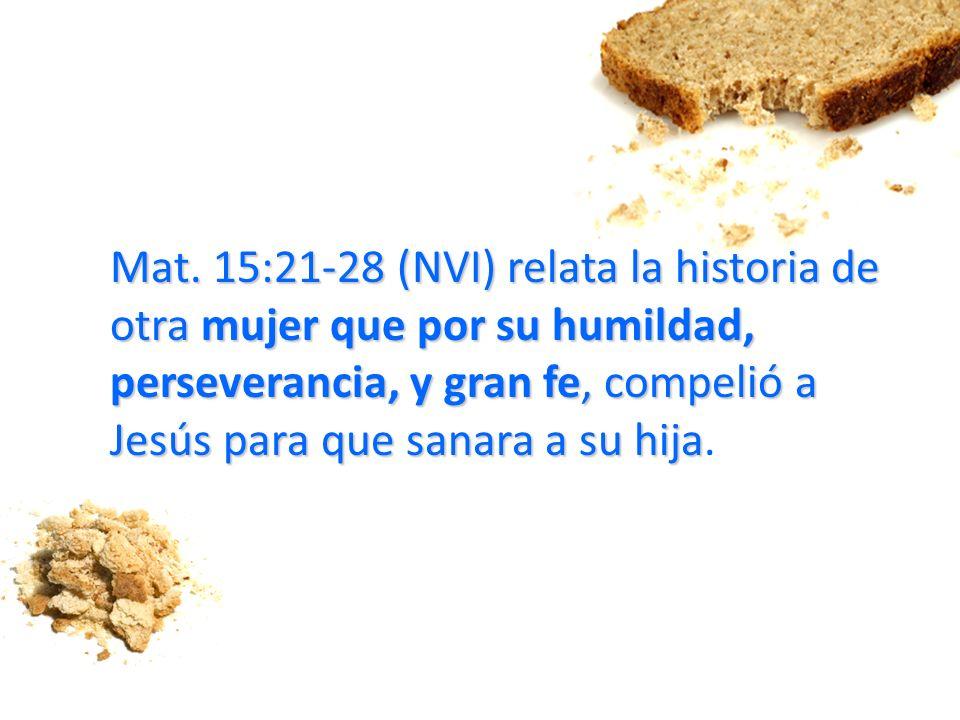 Mat. 15:21-28 (NVI) relata la historia de otra mujer que por su humildad, perseverancia, y gran fe, compelió a Jesús para que sanara a su hija Mat. 15
