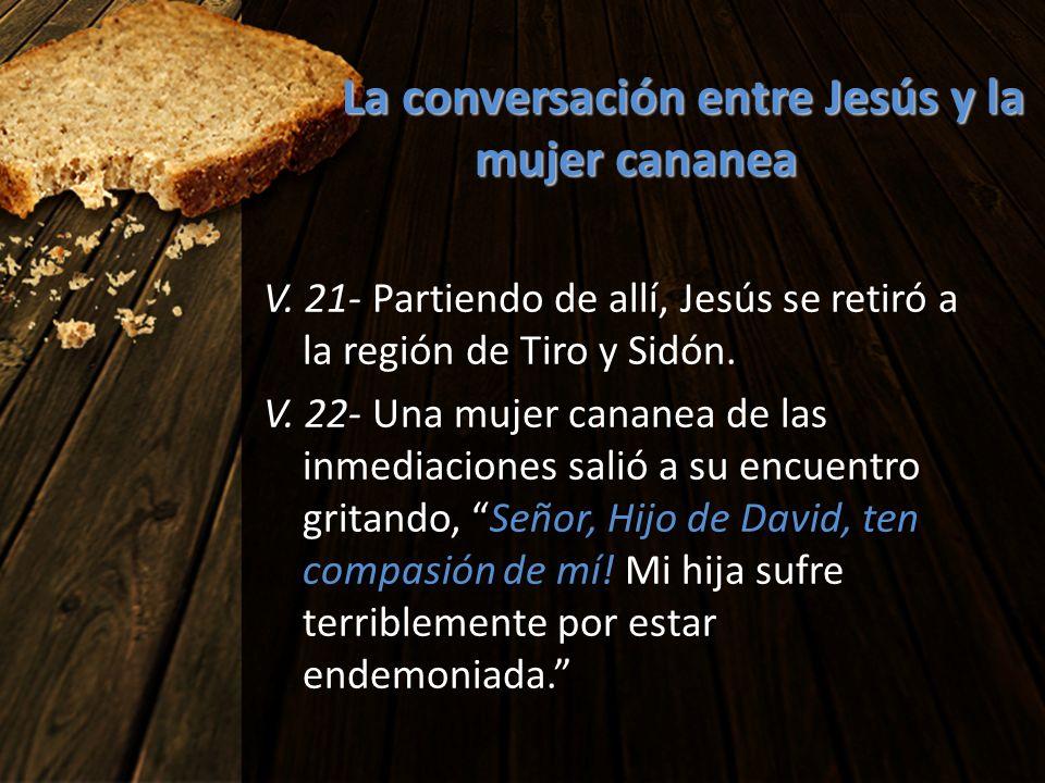 La conversación entre Jesús y la mujer cananea V. 21- Partiendo de allí, Jesús se retiró a la región de Tiro y Sidón. V. 22- Una mujer cananea de las
