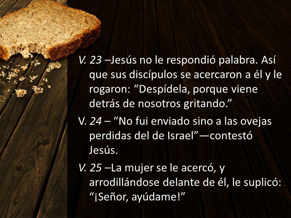 V. 23 –Jesús no le respondió palabra. Así que sus discípulos se acercaron a él y le rogaron: Despídela, porque viene detrás de nosotros gritando. V. 2