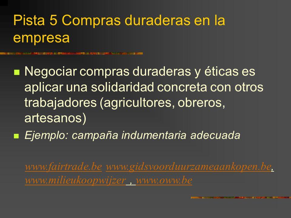 Pista 5 Compras duraderas en la empresa Negociar compras duraderas y éticas es aplicar una solidaridad concreta con otros trabajadores (agricultores, obreros, artesanos) Ejemplo: campaña indumentaria adecuada www.fairtrade.bewww.fairtrade.be www.gidsvoorduurzameaankopen.be, www.milieukoopwijzer, www.oww.bewww.gidsvoorduurzameaankopen.be www.milieukoopwijzerwww.oww.be