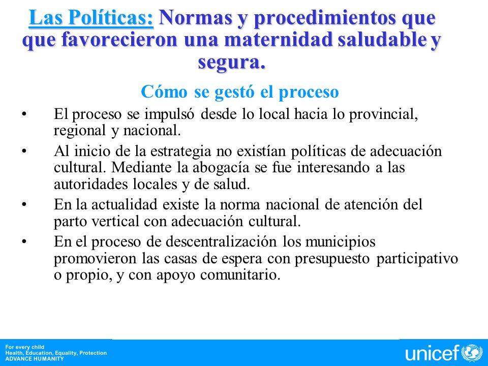 Las Políticas: Normas y procedimientos que que favorecieron una maternidad saludable y segura. Cómo se gestó el proceso El proceso se impulsó desde lo