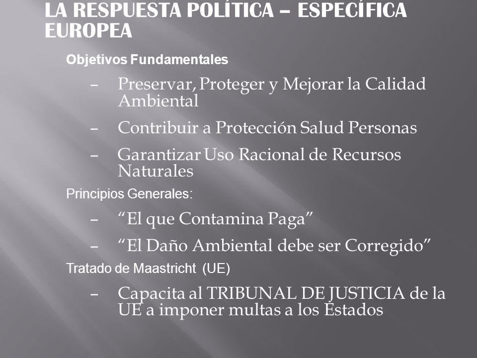 LA RESPUESTA POLÍTICA – ESPECÍFICA EUROPEA Objetivos Fundamentales –Preservar, Proteger y Mejorar la Calidad Ambiental –Contribuir a Protección Salud