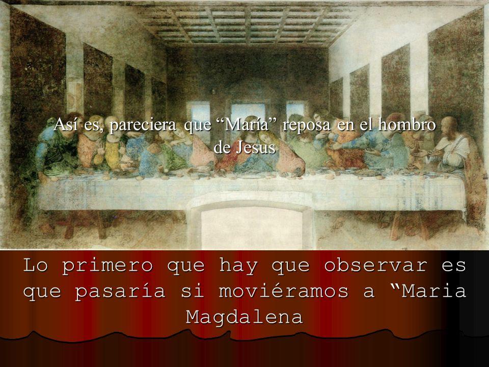 Lo primero que hay que observar es que pasaría si moviéramos a Maria Magdalena Así es, pareciera que María reposa en el hombro de Jesus
