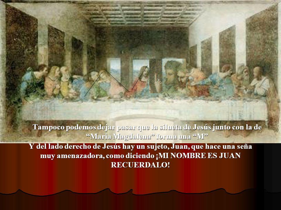 Tampoco podemos dejar pasar que la silueta de Jesús junto con la de Maria Magdalena forma una M Y del lado derecho de Jesús hay un sujeto, Juan, que h