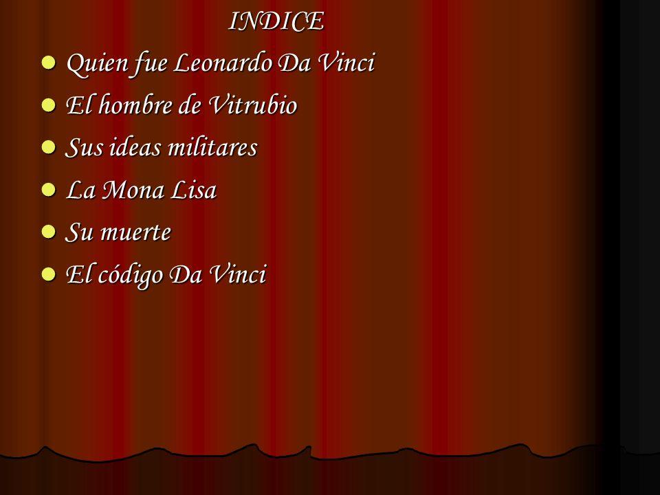 INDICE Quien fue Leonardo Da Vinci El hombre de Vitrubio Sus ideas militares La Mona Lisa Su muerte El código Da Vinci