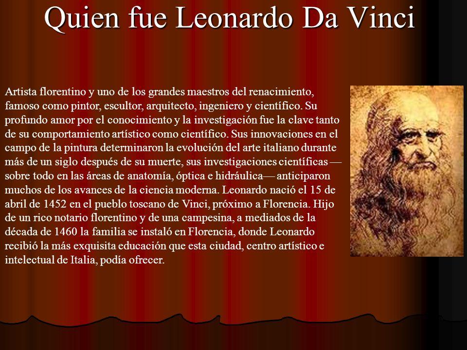 Quien fue Leonardo Da Vinci Artista florentino y uno de los grandes maestros del renacimiento, famoso como pintor, escultor, arquitecto, ingeniero y c