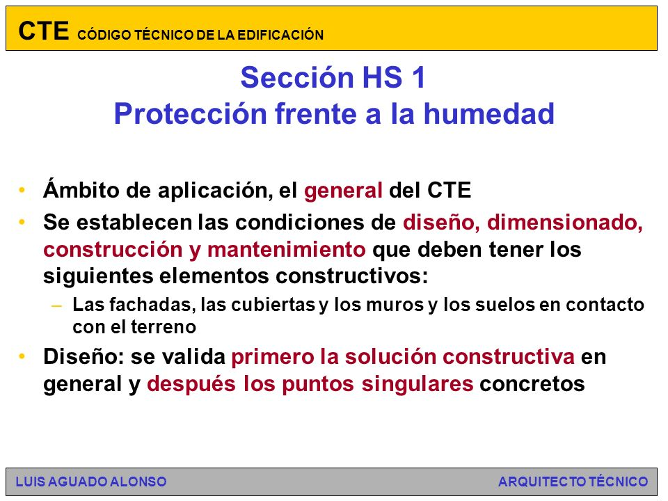 Sección HS 1 Protección frente a la humedad Necesidad de reglamentar en este campo (patologías producidas por defectos de protección frente a la humedad) Existía la NBE QB-90 Cubiertas con materiales bituminosos, que es sustituida Soluciones aceptadas (Soluciones sancionadas por la práctica, e incluidas en el DB,cuya aplicación es suficiente para acreditar el cumplimiento de las exigencias básicas) Dependencia entre el nivel de exigencia y la solicitación Las condensaciones se tratan en el DB HE CTE CÓDIGO TÉCNICO DE LA EDIFICACIÓN LUIS AGUADO ALONSO ARQUITECTO TÉCNICO
