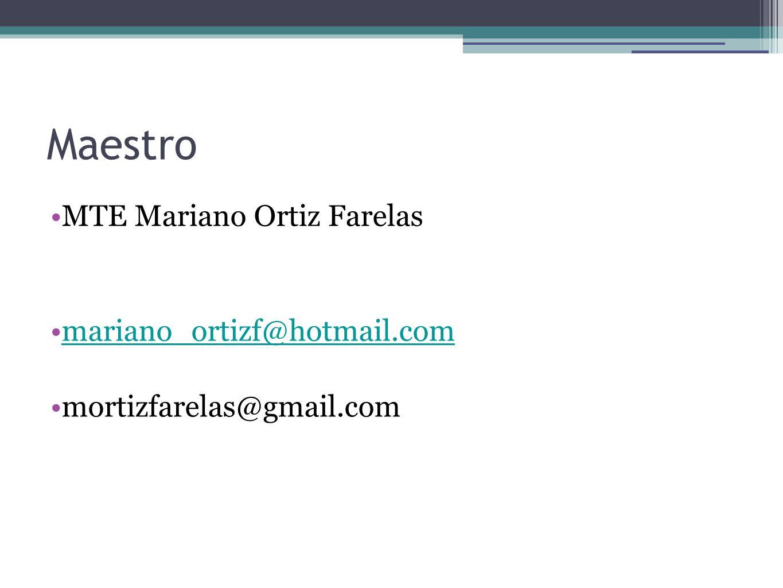 Maestro MTE Mariano Ortiz Farelas mariano_ortizf@hotmail.com mortizfarelas@gmail.com