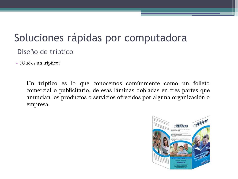 Soluciones rápidas por computadora Diseño de tríptico ¿Qué es un tríptico? Un tríptico es lo que conocemos comúnmente como un folleto comercial o publ