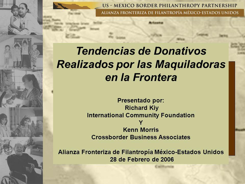 Tendencias de Donativos Realizados por las Maquiladoras en la Frontera Presentado por: Richard Kiy International Community Foundation Y Kenn Morris Crossborder Business Associates Alianza Fronteriza de Filantropía México-Estados Unidos 28 de Febrero de 2006
