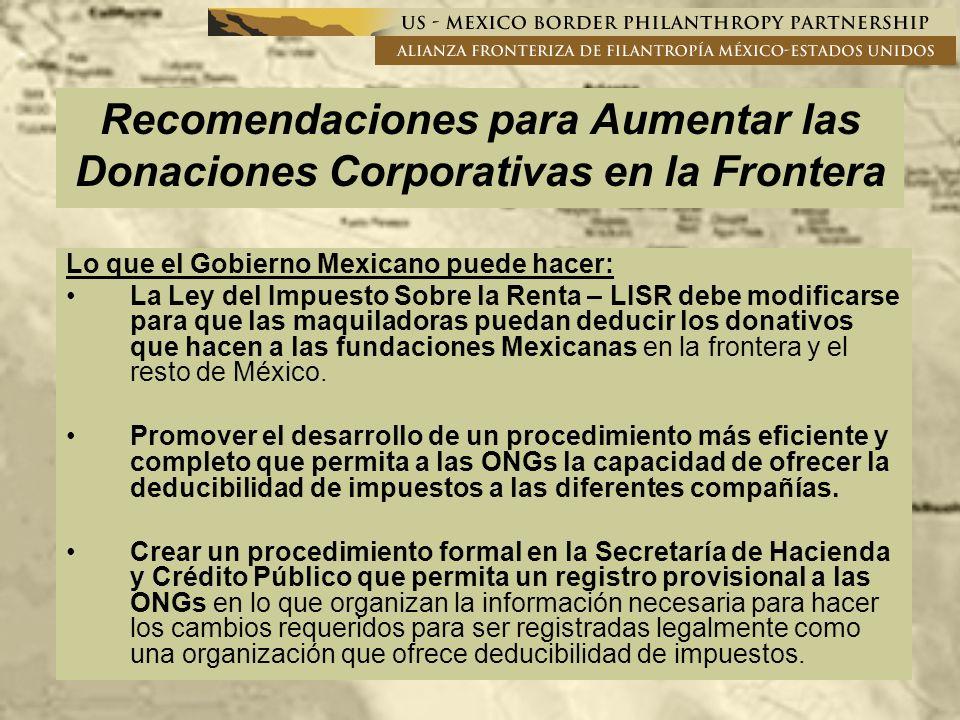 Recomendaciones para Aumentar las Donaciones Corporativas en la Frontera Lo que el Gobierno Mexicano puede hacer: La Ley del Impuesto Sobre la Renta – LISR debe modificarse para que las maquiladoras puedan deducir los donativos que hacen a las fundaciones Mexicanas en la frontera y el resto de México.
