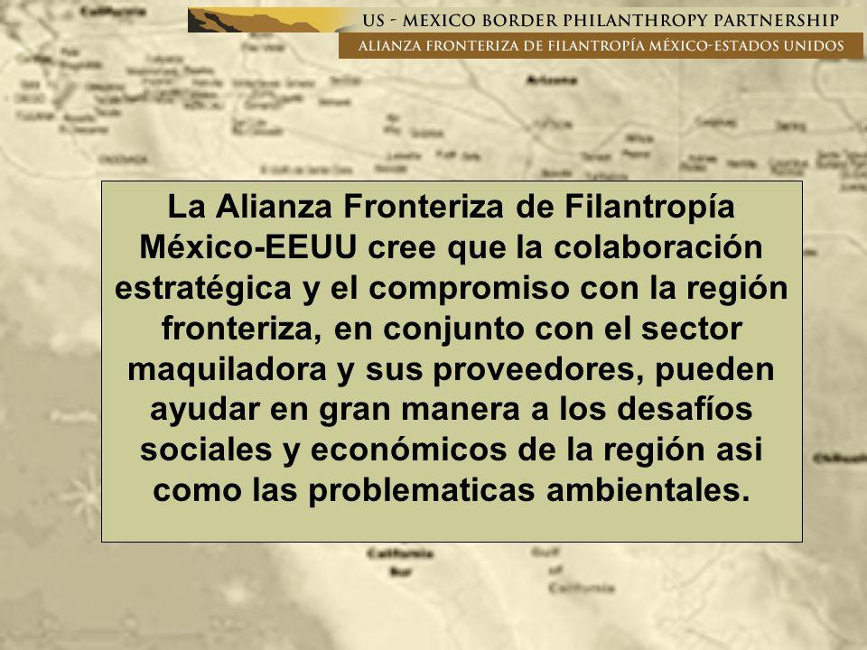 La Alianza Fronteriza de Filantropía México-EEUU cree que la colaboración estratégica y el compromiso con la región fronteriza, en conjunto con el sector maquiladora y sus proveedores, pueden ayudar en gran manera a los desafíos sociales y económicos de la región asi como las problematicas ambientales.