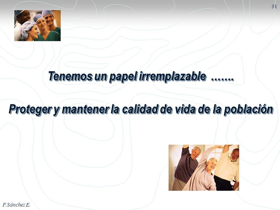F.Sánchez E. 31 Tenemos un papel irremplazable ……. Proteger y mantener la calidad de vida de la población Tenemos un papel irremplazable ……. Proteger