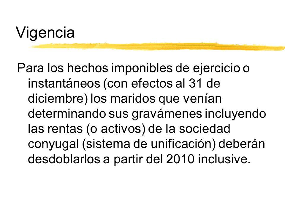 Vigencia Para los hechos imponibles de ejercicio o instantáneos (con efectos al 31 de diciembre) los maridos que venían determinando sus gravámenes incluyendo las rentas (o activos) de la sociedad conyugal (sistema de unificación) deberán desdoblarlos a partir del 2010 inclusive.