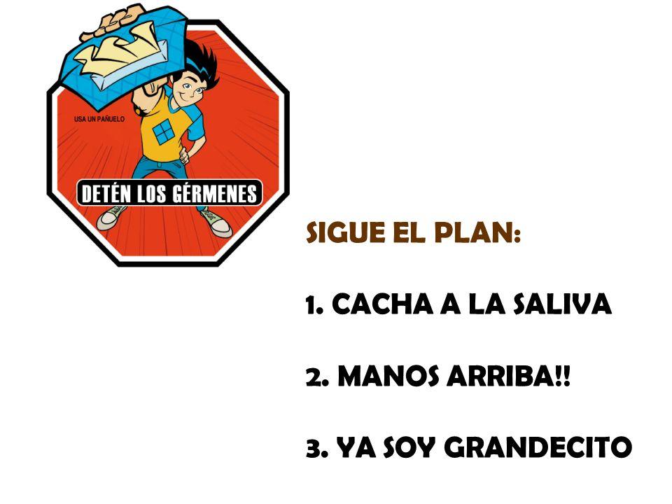 SIGUE EL PLAN: 1. CACHA A LA SALIVA 2. MANOS ARRIBA!! 3. YA SOY GRANDECITO
