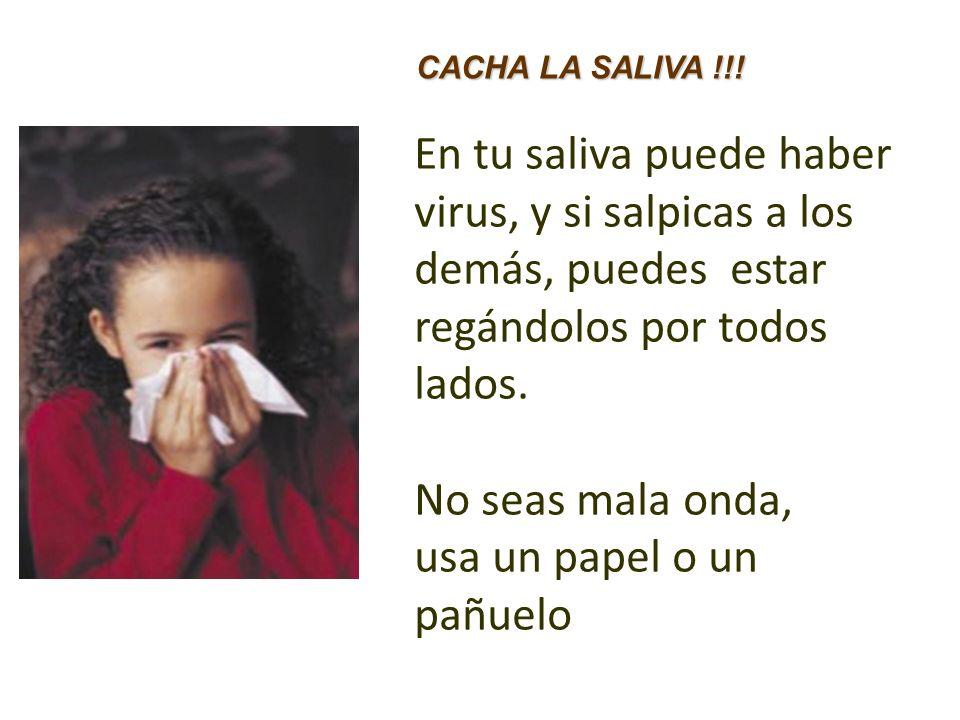 En tu saliva puede haber virus, y si salpicas a los demás, puedes estar regándolos por todos lados. No seas mala onda, usa un papel o un pañuelo CACHA