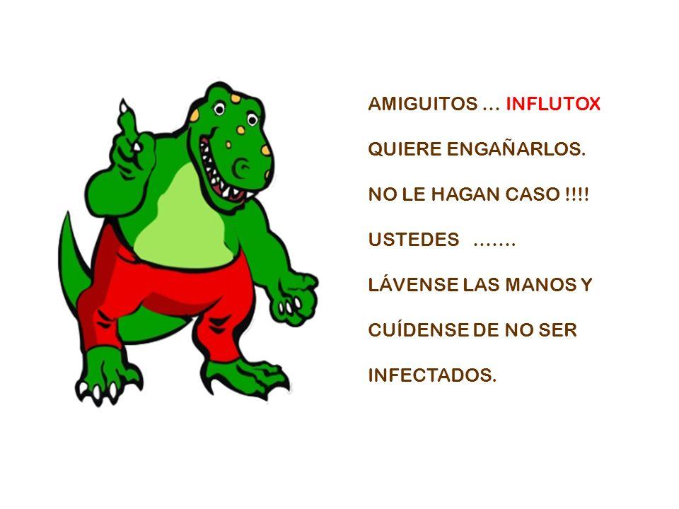 AMIGUITOS … INFLUTOX QUIERE ENGAÑARLOS. NO LE HAGAN CASO !!!! USTEDES ……. LÁVENSE LAS MANOS Y CUÍDENSE DE NO SER INFECTADOS.