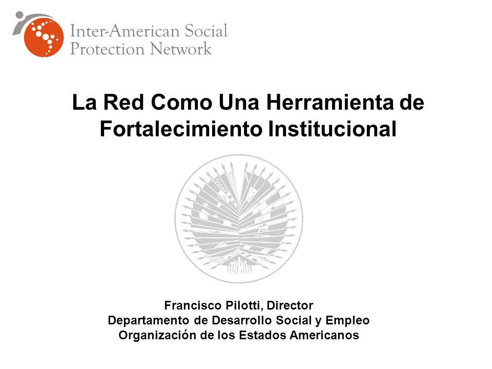 La Red Como Una Herramienta de Fortalecimiento Institucional Francisco Pilotti, Director Departamento de Desarrollo Social y Empleo Organización de los Estados Americanos